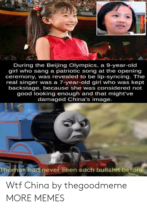 singer: During the Beijing Olympics, a 9-year-old  girl who sang a patriotic song at the opening  ceremony, was revealed to be lip-syncing. The  real singer was a 7-year-old girl who was kept  backstage, because she was considered not  good looking enough and that might've  damaged China's image.  Thomas had never seen such bullshit before Wtf China by thegoodmeme MORE MEMES