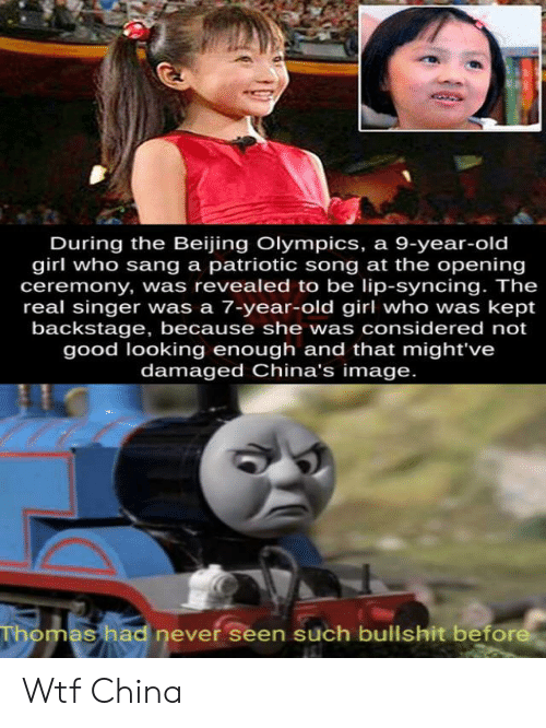 singer: During the Beijing Olympics, a 9-year-old  girl who sang a patriotic song at the opening  ceremony, was revealed to be lip-syncing. The  real singer was a 7-year-old girl who was kept  backstage, because she was considered not  good looking enough and that might've  damaged China's image.  Thomas had never seen such bullshit before Wtf China