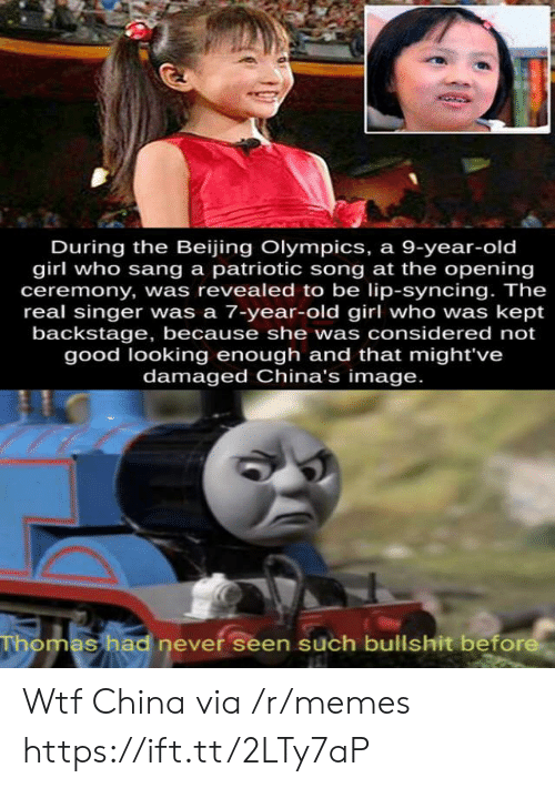 lip: During the Beijing Olympics, a 9-year-old  girl who sang a patriotic song at the opening  ceremony, was revealed to be lip-syncing. The  real singer was a 7-year-old girl who was kept  backstage, because she was considered not  good looking enough and that might've  damaged China's image.  Thomas had never seen such bullshit before Wtf China via /r/memes https://ift.tt/2LTy7aP