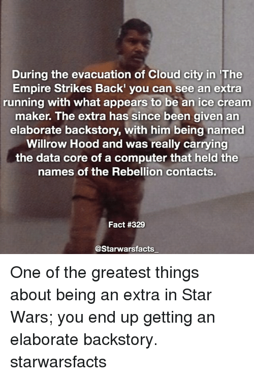 Empire, Memes, and Star Wars: During the evacuation of Cloud city in The  Empire Strikes Back'  you can see an extra  running with what appears to be an ice cream  maker. The extra has since been given an  elaborate backstory, with him being named  Willrow Hood and was really carrying  the data core of a computer that held the  names of the Rebellion contact  Fact #329  @Starwarsfacts One of the greatest things about being an extra in Star Wars; you end up getting an elaborate backstory. starwarsfacts