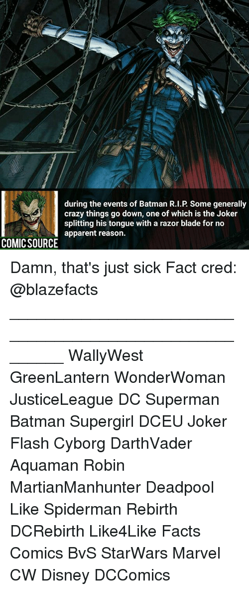razor blades: during the events of Batman R.I.P. Some generally  crazy things go down, one of which is the Joker  splitting his tongue with a razor blade for no  apparent reason.  COMIC SOURCE Damn, that's just sick Fact cred: @blazefacts ________________________________________________________ WallyWest GreenLantern WonderWoman JusticeLeague DC Superman Batman Supergirl DCEU Joker Flash Cyborg DarthVader Aquaman Robin MartianManhunter Deadpool Like Spiderman Rebirth DCRebirth Like4Like Facts Comics BvS StarWars Marvel CW Disney DCComics