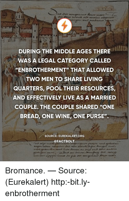 "middle ages: DURING THE MIDDLE AGES THERE  WAS A LEGAL CATEGORY CALLED  ""ENBROTHERMENT"" THAT ALLOWED  TWO MEN TO SHARE LIVING  QUARTERS, POOL THEIR RESOURCES  AND EFFECTIVELY LIVE AS A MARRIED  COUPLE. THE COUPLE SHARED ""ONE  BREAD, ONE WINE, ONE PURSE"".  SOURCE: EUREKALERT ORG  @FACTBOLT Bromance. — Source: (Eurekalert) http:-bit.ly-enbrotherment"
