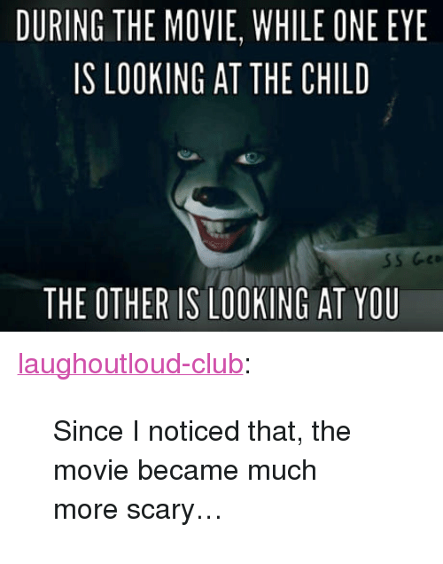 """Club, Tumblr, and Blog: DURING THE MOVIE, WHILE ONE EYE  IS LOOKING AT THE CHILD  THE OTHER IS LOOKING AT YOU <p><a href=""""http://laughoutloud-club.tumblr.com/post/168039589557/since-i-noticed-that-the-movie-became-much-more"""" class=""""tumblr_blog"""">laughoutloud-club</a>:</p>  <blockquote><p>Since I noticed that, the movie became much more scary…</p></blockquote>"""