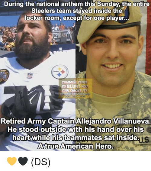 Memes, National Anthem, and Army: During the national anthem this Sunday, the entire  Steelers team staved inside the  locker room, except for one player..  15  COMMO  So BLUNYD  CAN SMOKE T  DONT TREAD ON ME  Retired Army Captain Allejandro Villanueva.  He stoodoutside with his hand over his  heart while his teammates sat inside  Atrue American Hero.  ys 💛🖤 (DS)