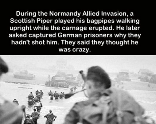 Carnage: During the Normandy Allied Invasion, a  Scottish Piper played his bagpipes walking  upright while the carnage erupted. He later  asked captured German prisoners why they  hadn't shot him. They said they thought he  was crazy