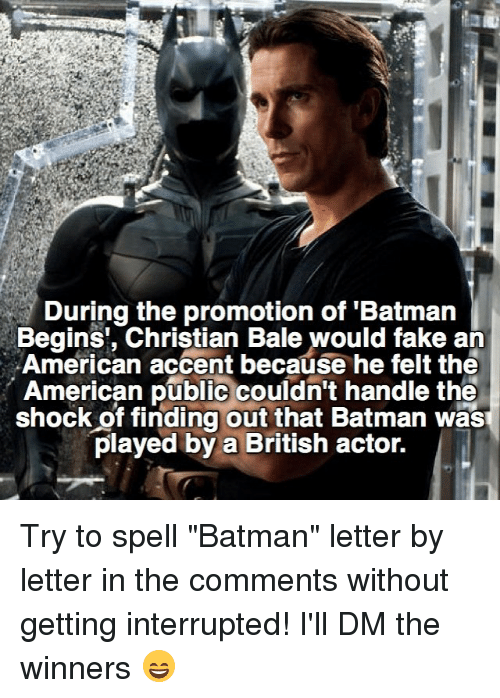 """The Shocked: During the promotion of 'Batman  Begins, Christian Bale would fake an  American accent because he felt the  American public couldn't handle the  shock of finding out that Batman wasT  played by a British actor. Try to spell """"Batman"""" letter by letter in the comments without getting interrupted! I'll DM the winners 😄"""