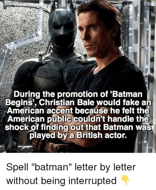"""The Shocked: During the promotion of Batman  Begins, Christian Bale would fake an  American accent because he felt the  American public couldn't handle the  shock of finding out that Batman was  played by a British actor. Spell """"batman"""" letter by letter without being interrupted 👇"""