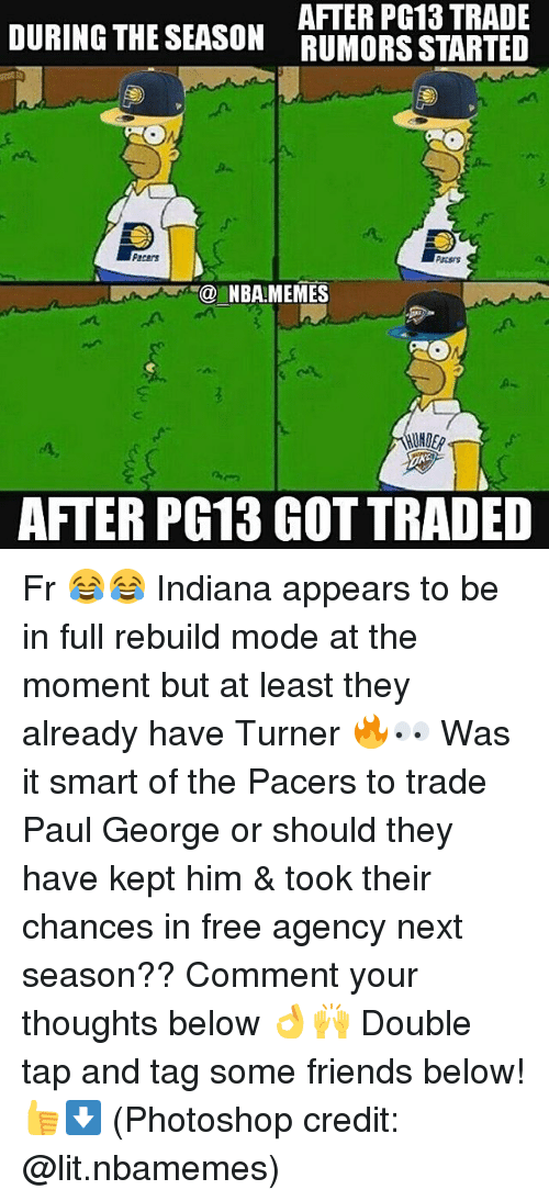 Friends, Lit, and Memes: DURING THE SEASON  AFTER PG13 TRADE  RUMORS STARTED  Pacers  Passrs  NBA MEMES  NDER  AFTER PG13 GOT TRADED Fr 😂😂 Indiana appears to be in full rebuild mode at the moment but at least they already have Turner 🔥👀 Was it smart of the Pacers to trade Paul George or should they have kept him & took their chances in free agency next season?? Comment your thoughts below 👌🙌 Double tap and tag some friends below! 👍⬇ (Photoshop credit: @lit.nbamemes)