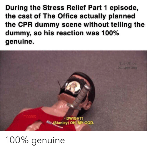 Cpr Dummy: During the Stress Relief Part 1 episode,  the cast of The Office actually planned  the CPR dummy scene without telling the  dummy, so his reaction was 100%  genuine.  The Office  Shitposting  mhamz  -DWIGHT!  Stanley) OH, MY GOD. 100% genuine
