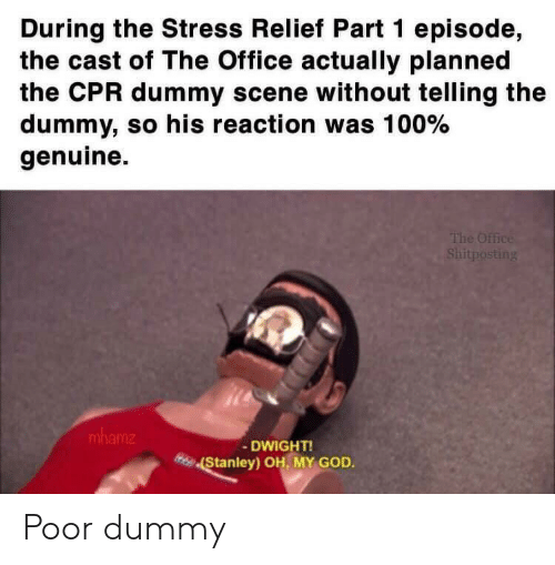 Cpr Dummy: During the Stress Relief Part 1 episode,  the cast of The Office actually planned  the CPR dummy scene without telling the  dummy, so his reaction was 100%  genuine  The Office  Shitposting  mhamz  DWIGHT!  Stanley) OH, MY GOD. Poor dummy