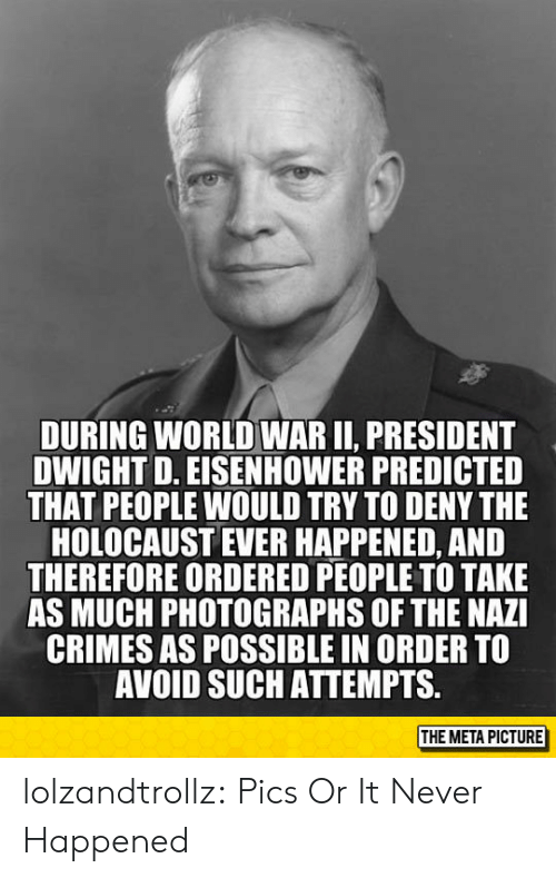 Holocaust: DURING WORLD WAR II, PRESIDENT  DWIGHT D. EISENHOWER PREDICTED  THAT PEOPLE WOULD TRY TO DENY THE  HOLOCAUST EVER HAPPENED, AND  THEREFORE ORDERED PEOPLE TO TAKE  AS MUCH PHOTOGRAPHS OF THE NAZI  CRIMES AS POSSIBLE IN ORDER TO  AVOID SUCH ATTEMPTS.  THE META PICTURE lolzandtrollz:  Pics Or It Never Happened