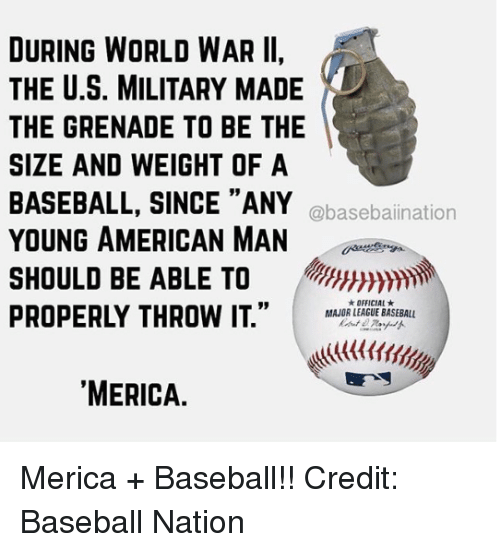 """Baseball, Mlb, and American: DURING WORLD WAR II,  THE U.S. MILITARY MADE  THE GRENADE TO BE THE  SIZE AND WEIGHT OF A  BASEBALL, SINCE """"ANY  YOUNG AMERICAN MAN  SHOULD BE ABLE TO  PROPERLY THROW IT."""" I MAJOR LEAGUE BASEBALL  @basebaiination  ★ OFFICIAL ★  MERICA. Merica + Baseball!!  Credit: Baseball Nation"""