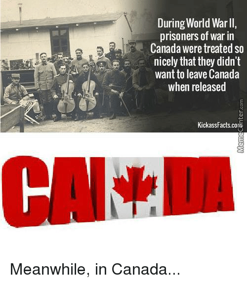 meanwhile in canada: During World Warll,  prisoners of war in  Canada were treated so  nicely that they didn't  want to leave Canada  when released  KickassFacts cora Meanwhile, in Canada...