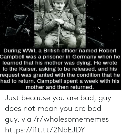 granted: During WWI, a British officer named Robert  Campbell was a prisoner in Germany when he  learned that his mother was dying. He wrote  to the Kaiser, asking to be released, and his  request was granted with the condition that he  had to return. Campbell spent a week with his  mother and then returned. Just because you are bad, guy does not mean you are bad guy. via /r/wholesomememes https://ift.tt/2NbEJDY