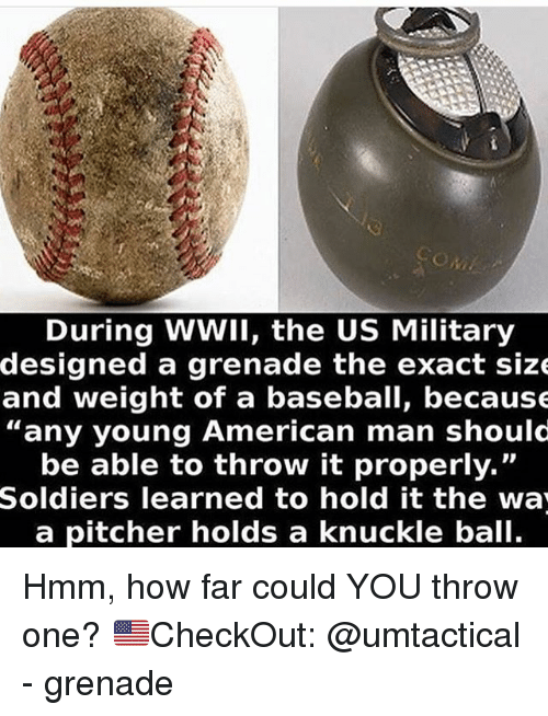 "Baseball, Memes, and Soldiers: During WWII, the US Military  designed a grenade the exact size  and weight of a baseball, because  ""any young American man should  be able to throw it properly.""  Soldiers learned to hold it the wa  a pitcher holds a knuckle ball. Hmm, how far could YOU throw one? 🇺🇸CheckOut: @umtactical - grenade"