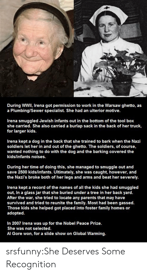 names of: During WWIl, Irena got permission to work in the Warsaw ghetto, as  a Plumbing/Sewer specialist. She had an ulterior motive  Irena smuggled Jewish infants out in the bottom of the tool box  she carried. She also carried a burlap sack in the back of her truck,  for larger kids.  Irena kept a dog in the back that she trained to bark when the Nazi  soldiers let her in and out of the ghetto. The soldiers, of course,  wanted nothing to do with the dog and the barking covered the  kids/infants noises.  During her time of doing this, she managed to smuggle out and  save 2500 kids/infants. Ultimately, she was caught, however, and  the Nazi's broke both of her legs and arms and beat her severely.  Irena kept a record of the names of all the kids she had smuggled  out, In a glass jar that she buried under a tree in her back yard  After the war, she tried to locate any parents that may have  survived and tried to reunite the family. Most had been gassed.  Those kids she helped got placed into foster family homes or  adopted  In 2007 Irena was up for the Nobel Peace Prize.  She was not selected.  Al Gore won, for a slide show on Global Warming. srsfunny:She Deserves Some Recognition