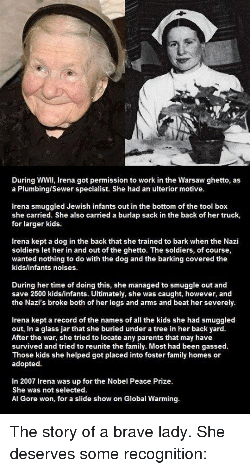 Al Gore: Duringwwll, Irena got permission to work in the Warsaw ghetto, as  a Plumbingl sewer specialist. She had an ulterior motive.  Irena smuggled Jewish infants out in the bottom of the tool box  she carried. She also carried a burlap sack in the back of her truck,  for larger kids.  Irena kept a dog in the back that she trained to bark when the Nazi  soldiers let her in and out of the ghetto. The soldiers, of course,  wanted nothing to do with the dog and the barking covered the  kids/infants noises.  During her time of doing this, she managed to smuggle out and  save 2500 kids/infants. Ultimately, she was caught, however, and  the Nazi's broke both of her legs and arms and beat her severely.  Irena kept a record of the names of all the kids she had smuggled  out, in a glass jar that she buried under a tree in her back yard.  After the war, she tried to locate any parents that may have  survived and tried to reunite the family. Most had been gassed.  Those kids she helped got placed into foster family homes or  adopted.  In 2007 Irena was up for the Nobel Peace Prize.  She was not selected.  Al Gore won, for a slide show on Global Warming. The story of a brave lady. She deserves some recognition: