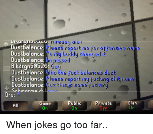 When Jokes: Dustbalance  Dustbalance  Dustbalance: I  Blkdran50526  Dustbalance:  Dustbalance  Dustbalance:  Please report me for offensive name  my buddy Charngedi  gissed  Who the fuck balances dust  lease repori my fucking shit rieme  Cuz this is some fuckery  UrU  Private  off  ame  Public  an  All