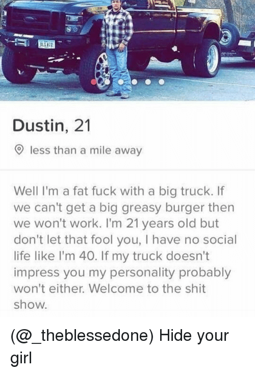 Life, Shit, and Work: Dustin, 21  O less than a mile away  Well I'm a fat fuck with a big truck. If  we can't get a big greasy burger then  we won't work. I'm 21 years old but  don't let that fool you, I have no social  life like l'm 40. If my truck doesn't  impress you my personality probably  won't either. Welcome to the shit  show (@_theblessedone) Hide your girl