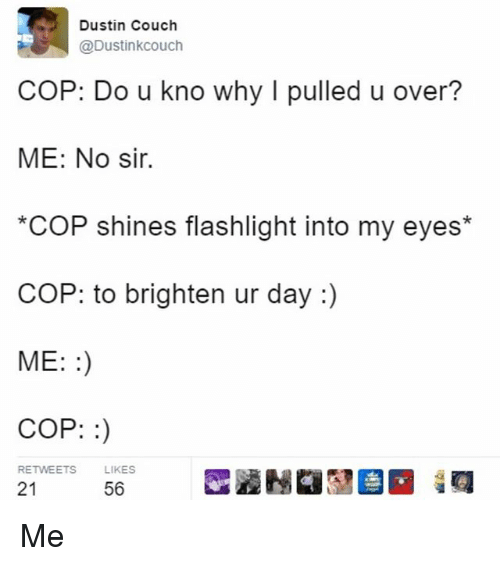 Memes, Couch, and Flashlight: Dustin Couch  @Dustinkcouch  COP: Do u kno why I pulled u over?  ME: No sir.  COP shines flashlight into my eyes*  COP: to brighten ur day  ME:  COP:  RETWEETS  LIKES  21  56 Me