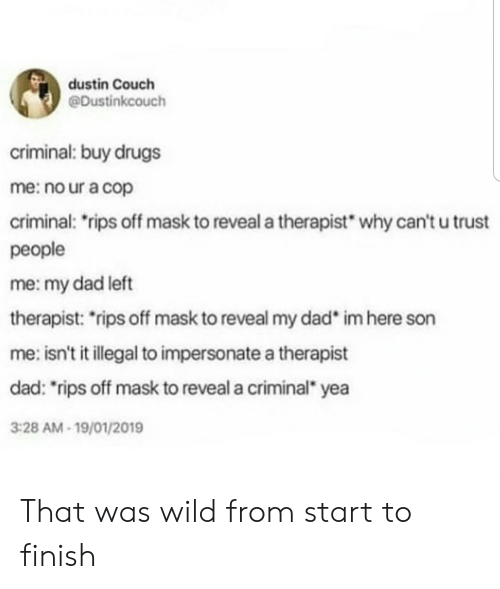 "rips: dustin Couch  @Dustinkcouch  criminal: buy drugs  me: no ur a cop  criminal: rips off mask to reveal a therapist  why can't u trust  people  me: my dad left  therapist: rips off mask to reveal my dad  im here son  me: isn't it illegal to impersonate a therapist  dad: ""rips off mask to reveal a criminal yea  3:28 AM-19/01/2019 That was wild from start to finish"