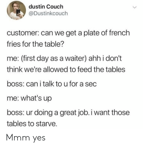 great job: dustin Couch  @Dustinkcouch  customer: can we get a plate of french  fries for the table?  me: (first day as a waiter) ahh i don't  think we're allowed to feed the tables  boss: can i talk to u for a sec  me: what's up  boss: ur doing a great job.i want those  tables to starve. Mmm yes