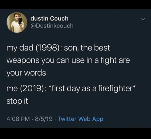 stop it: dustin Couch  @Dustinkcouch  my dad (1998): son, the best  weapons you can use in a fight are  your words  me (2019): *first day as a firefighter  stop it  4:08 PM 8/5/19 Twitter Web App