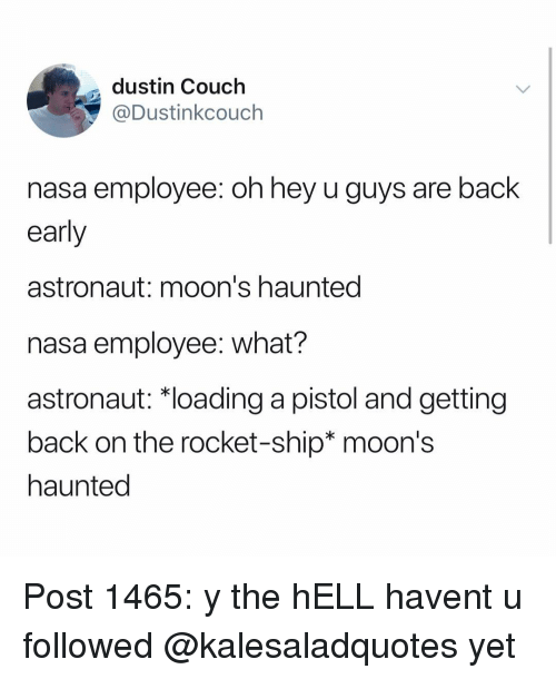 rocket ship: dustin Couch  @Dustinkcouch  nasa employee: oh hey u guys are back  early  astronaut: moon's haunted  nasa employee: what?  astronaut: *loading a pistol and getting  back on the rocket-ship* moon's  haunted Post 1465: y the hELL havent u followed @kalesaladquotes yet