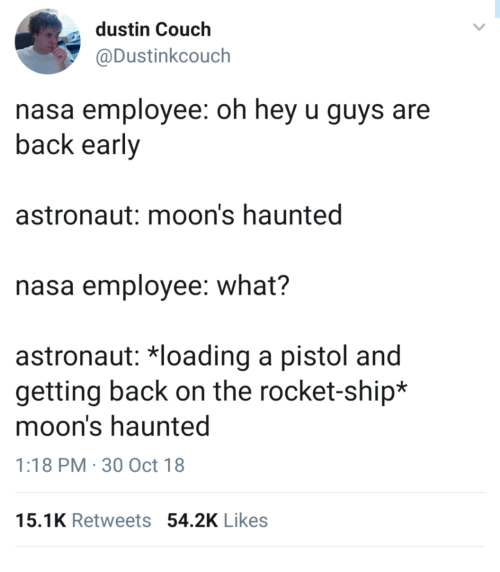 rocket ship: dustin Couch  @Dustinkcouch  nasa employee: oh hey u guys are  back early  astronaut: moon's haunted  nasa employee: what?  astronaut: 치oading a pistol and  getting back on the rocket-ship*  moon's haunted  1:18 PM 30 Oct 18  15.1K Retweets 54.2K Likes