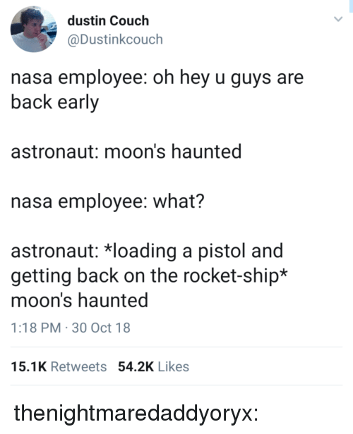 rocket ship: dustin Couch  @Dustinkcouch  nasa employee: oh hey u guys are  back early  astronaut: moon's haunted  nasa employee: what?  astronaut: 치oading a pistol and  getting back on the rocket-ship*  moon's haunted  1:18 PM 30 Oct 18  15.1K Retweets 54.2K Likes thenightmaredaddyoryx: