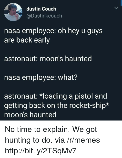 rocket ship: dustin Couch  @Dustinkcouch  nasa employee: oh hey u guys  are back early  astronaut: moon's haunted  nasa employee: what?  astronaut: *loading a pistol and  getting back on the rocket-ship*  moon's haunted No time to explain. We got hunting to do. via /r/memes http://bit.ly/2TSqMv7