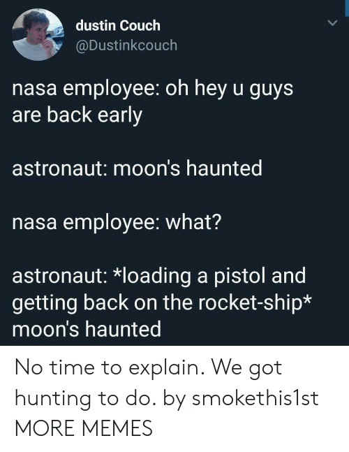 rocket ship: dustin Couch  @Dustinkcouch  nasa employee: oh hey u guys  are back early  astronaut: moon's haunted  nasa employee: what?  astronaut: *loading a pistol and  getting back on the rocket-ship*  moon's haunted No time to explain. We got hunting to do. by smokethis1st MORE MEMES