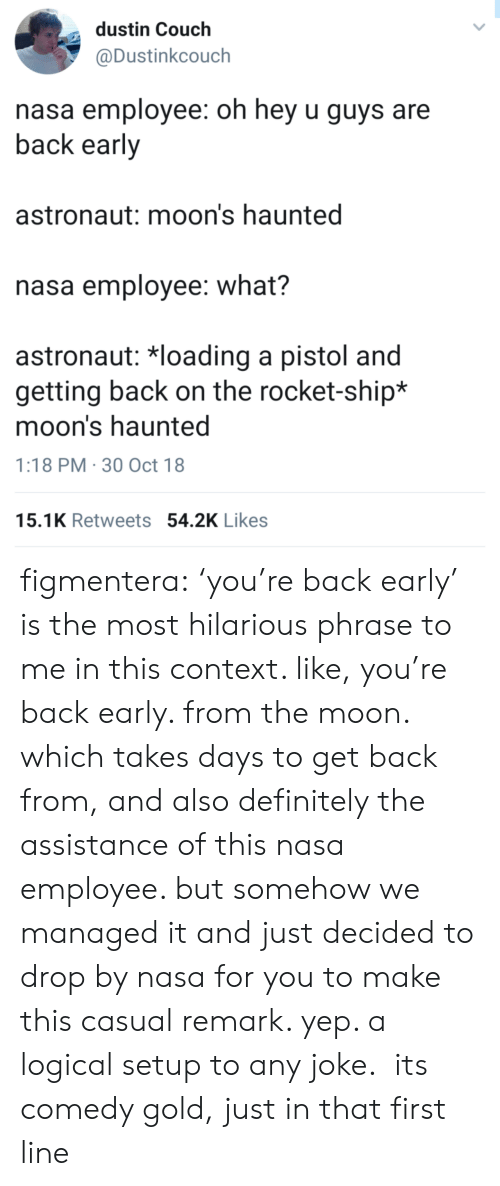 rocket ship: dustin Couch  @Dustinkcouch  nasa employee: oh hey u guys are  back early  astronaut: moon's haunted  nasa employee: what?  astronaut: 치oading a pistol and  getting back on the rocket-ship*  moon's haunted  1:18 PM 30 Oct 18  15.1K Retweets 54.2K Likes figmentera: 'you're back early' is the most hilarious phrase to me in this context. like, you're back early. from the moon. which takes days to get back from, and also definitely the assistance of this nasa employee. but somehow we managed it and just decided to drop by nasa for you to make this casual remark. yep. a logical setup to any joke. its comedy gold, just in that first line