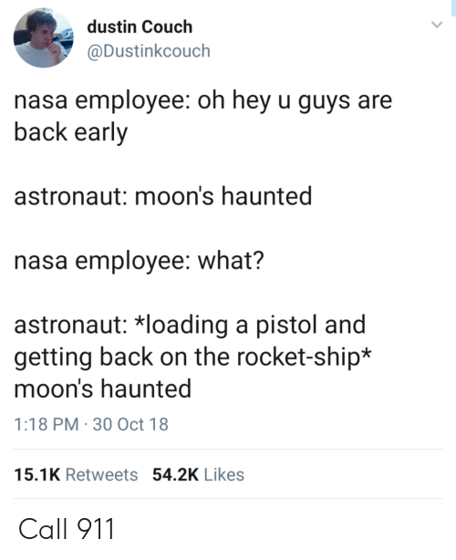 rocket ship: dustin Couch  @Dustinkcouch  nasa employee: oh hey u guys are  back early  astronaut: moon's haunted  nasa employee: what?  astronaut 치oading a pistol and  getting back on the rocket-ship*  moon's haunted  1:18 PM 30 Oct 18  15.1K Retweets 54.2K Likes Call 911
