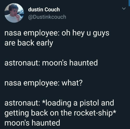 rocket ship: dustin Couch  @Dustinkcouch  nasa employee: oh hey u guys  are back early  astronaut: moon's haunted  nasa employee: what?  astronaut: *loading a pistol and  getting back on the rocket-ship*  moon's haunted