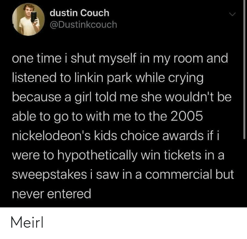 commercial: dustin Couch  @Dustinkcouch  one time i shut myself in my room and  listened to linkin park while crying  because a girl told me she wouldn't be  able to go to with me to the 2005  nickelodeon's kids choice awards if i  were to hypothetically win tickets in a  sweepstakes i saw in a commercial but  never entered Meirl