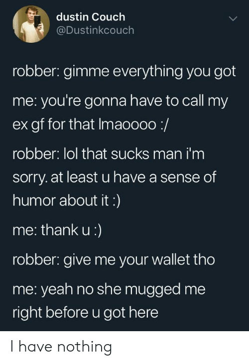 Robber: dustin Couch  @Dustinkcouch  robber: gimme everything you got  me: you're gonna have to call my  ex gf for that Imaoooo:/  robber: lol that sucks man i'm  sorry. at least u have a sense of  humor about it:)  me: thank u:)  robber: give me your wallet tho  me: yeah no she mugged me  right before u got here I have nothing