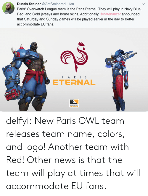 jerseys: Dustin Steiner@GetSteinered-6m  Paris' Overwatch League team is the Paris Eternal. They will play in Navy Blue,  Red, and Gold jerseys and home skins. Additionally, @natenanzer announced  that Saturday and Sunday games will be played earlier in the day to better  accommodate EU fans.   e>  P ARIS  ETERNAL  2  LEAGUE delfyi:  New Paris OWL team releases team name, colors, and logo! Another team with Red! Other news is that the team will play at times that will accommodate EU fans.