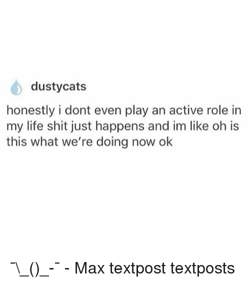 Cats, Life, and Memes: dusty cats  honestly i dont even play an active role in  my life shit just happens and im like oh is  this what we're doing now ok ¯\_(ツ)_-¯ - Max textpost textposts