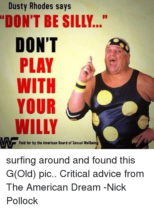 """Dusty Rhodes: Dusty Rhodes says  """"DON'T BE SILLY  DON'T  PLAY  A  WITH  YOUR  WILLY  VAV paid for by the American Board of Serual Wallbeing surfing around and found this G(Old) pic..   Critical advice from The American Dream  -Nick Pollock"""