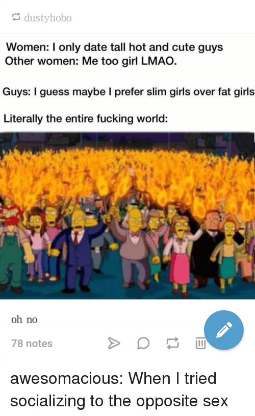 Cute, Fucking, and Girls: dustyhobo  Women: I only date tall hot and cute guys  Other women: Me too girl LMAO.  Guys: I guess maybe I prefer slim girls over fat girls  Literally the entire fucking world:  to  oh no  78 notes awesomacious:  When I tried socializing to the opposite sex