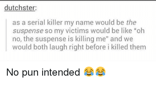 """Puns Intended: dutchster:  as a serial killer my name would be the  suspense so my victims would be like """"oh  no, the suspense is killing me"""" and we  would both laugh right before i killed them No pun intended 😂😂"""
