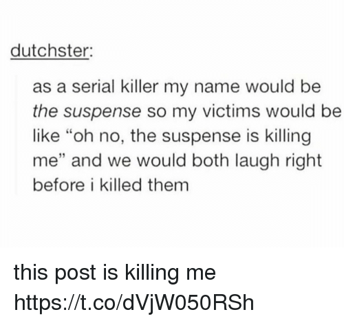 """suspense: dutchster:  as a serial killer my name would be  the suspense so my victims would be  like """"oh no, the suspense is killing  me"""" and we would both laugh right  before i killed them  32 this post is killing me https://t.co/dVjW050RSh"""