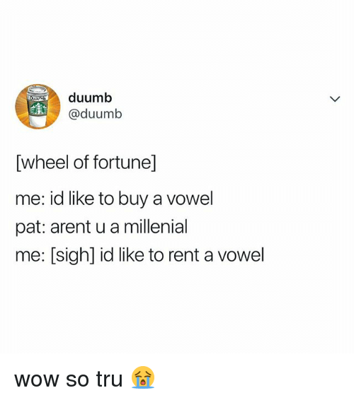 Wow, Relatable, and Wheel of Fortune: duumb  @duumb  [wheel of fortune]  me: id like to buy a vowel  pat: arent u a millenial  me: [sigh] id like to rent a vowel wow so tru 😭