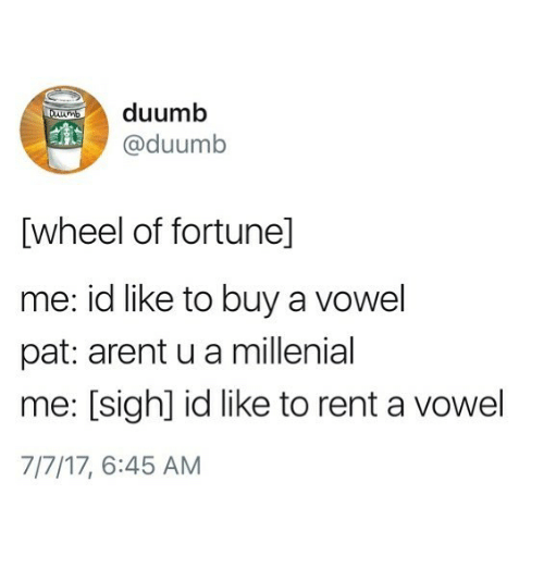 A Millenial: duumb  @duumb  [wheel of fortunel]  me: id like to buy a vowel  pat: arent u a millenial  me: [sigh] id like to rent a vowel  7/7/17, 6:45 AM