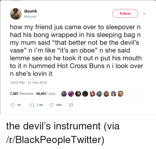 """21 Feb: duunk  @duunk  Follow  how my friend jus came over to sleepover n  had his bong wrapped in his sleeping bag n  my mum said """"that better not be the devil's  vase"""" n i'm like """"it's an oboe"""" n she said  lemme see so he took it out n put his mouth  to it n hummed Hot Cross Buns n i look over  n she's lovin it  (0  10:54 PM - 21 Feb 2018  7,387 Retweets 40,401 Likes <p>the devil&rsquo;s instrument (via /r/BlackPeopleTwitter)</p>"""