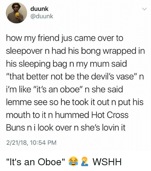 "Memes, Wshh, and Cross: duunk  @duunk  how my friend jus came over to  sleepover n had his bong wrapped in  his sleeping bag n my mum said  ""that better not be the devil's vase"" n  i'm like ""it's an oboe"" n she said  lemme see so he took it out n put his  mouth to it n hummed Hot Cross  Buns nilook over n she's lovin it  2/21/18, 10:54 PM ""It's an Oboe"" 😂🤦‍♂️ WSHH"