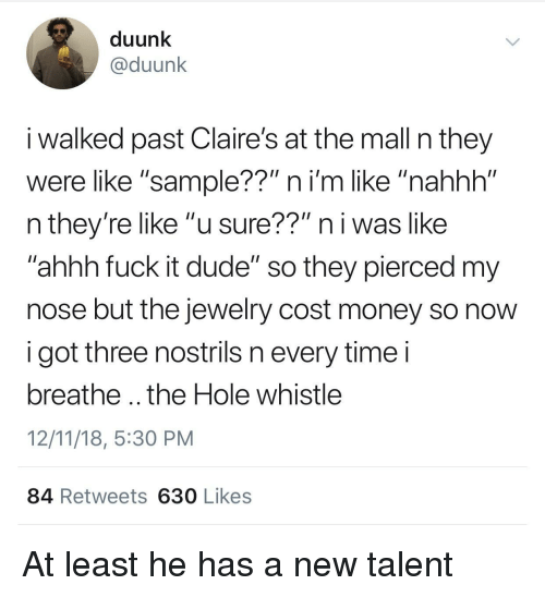 """Dude, Money, and Jewelry: duunk  @duunk  i walked past Claire's at the mall n they  were like """"sample??"""" ni'm like """"nahhh""""  n they're like """"u sure??"""" n i was like  ahhh fuck it dude"""" so they pierced my  nose but the jewelry cost money so novw  i got three nostrils n every timei  breathe .. the Hole whistle  12/11/18, 5:30 PM  84 Retweets 630 Likes At least he has a new talent"""