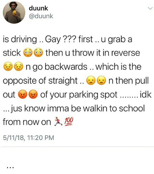 Driving, Memes, and School: duunk  @duunk  is driving .. Gay??? first.. u grab a  stick 0 then u throw it in reverse  n go backwards .. which is the  opposite of straight. (a)ぜn then pull  out ⓦⓦ of your parking spot .. idk  ...jus know imma be walkin to school  from now on  5/11/18, 11:20 PM ...