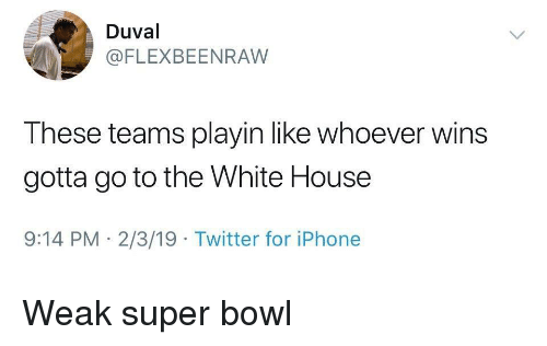 White House: Duval  @FLEXBEENRAW  These teams playin like whoever wins  gotta go to the White House  9:14 PM 2/3/19 Twitter for iPhone Weak super bowl